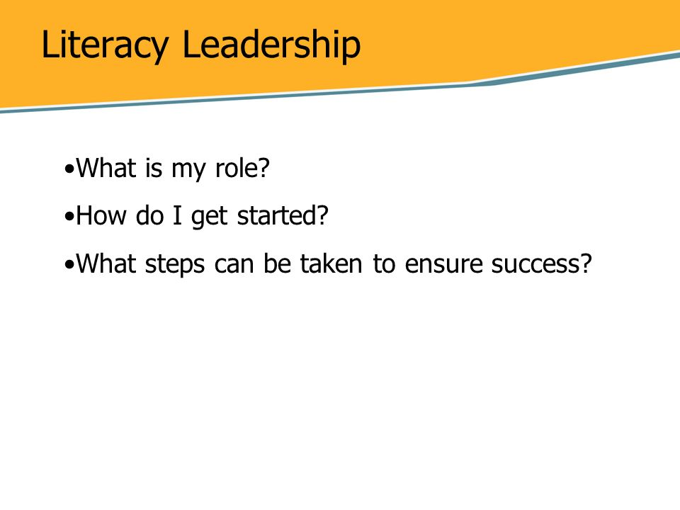 Literacy Leadership What is my role? How do I get started? What steps can be taken to ensure success?