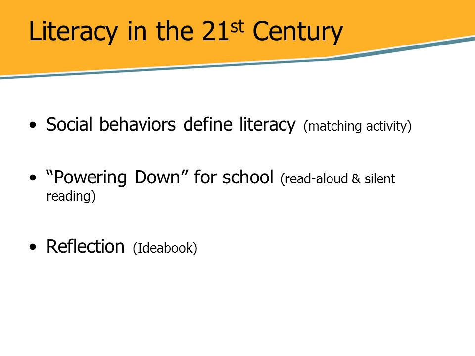 Literacy in the 21 st Century Social behaviors define literacy (matching activity) Powering Down for school (read-aloud & silent reading) Reflection (