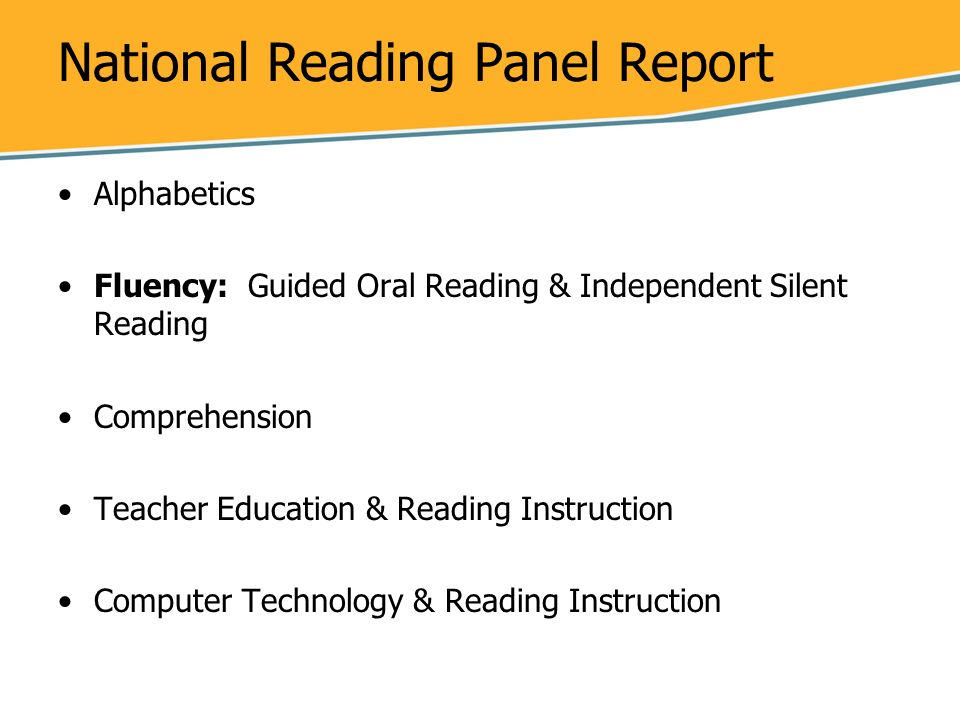 National Reading Panel Report Alphabetics Fluency: Guided Oral Reading & Independent Silent Reading Comprehension Teacher Education & Reading Instruct