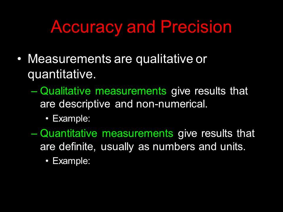 Accuracy and Precision Measurements are qualitative or quantitative. –Qualitative measurements give results that are descriptive and non-numerical. Ex