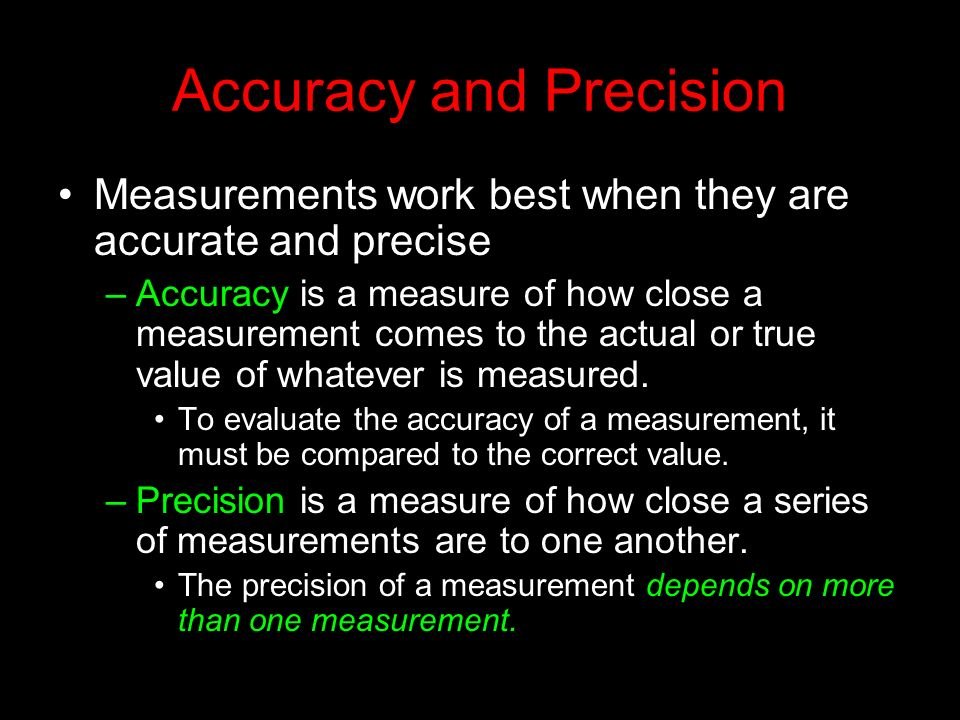 Accuracy and Precision Measurements work best when they are accurate and precise –Accuracy is a measure of how close a measurement comes to the actual