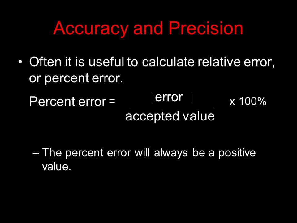 Accuracy and Precision Often it is useful to calculate relative error, or percent error. Percent error = error x 100% accepted value –The percent erro