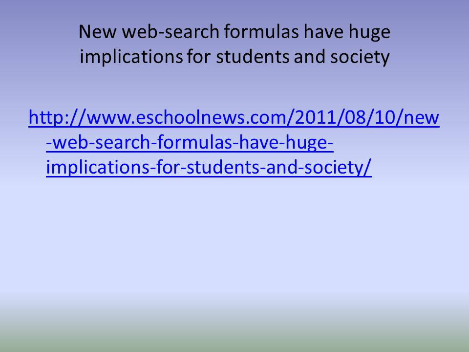 New web-search formulas have huge implications for students and society http://www.eschoolnews.com/2011/08/10/new -web-search-formulas-have-huge- implications-for-students-and-society/