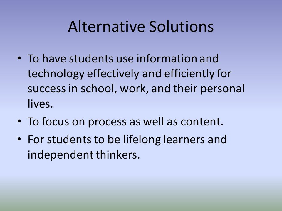 Alternative Solutions To have students use information and technology effectively and efficiently for success in school, work, and their personal lives.