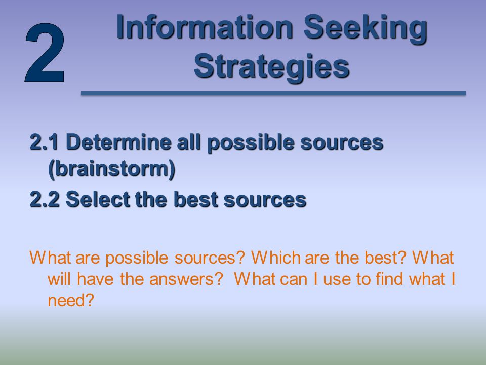 Information Seeking Strategies 2.1 Determine all possible sources (brainstorm) 2.2 Select the best sources What are possible sources.