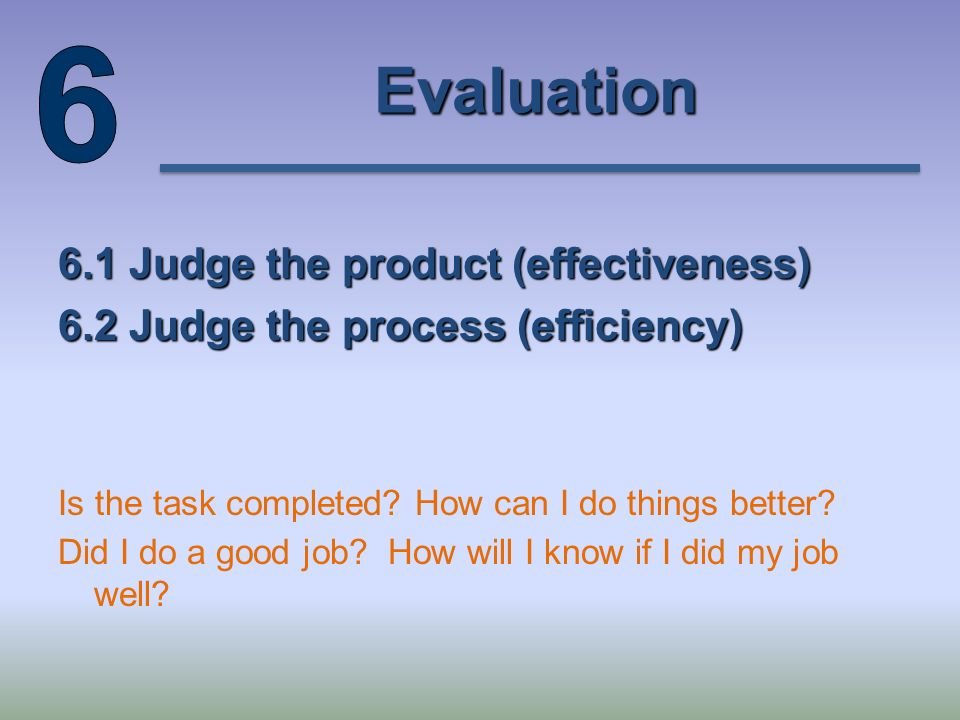 Evaluation 6.1 Judge the product (effectiveness) 6.2 Judge the process (efficiency) Is the task completed.