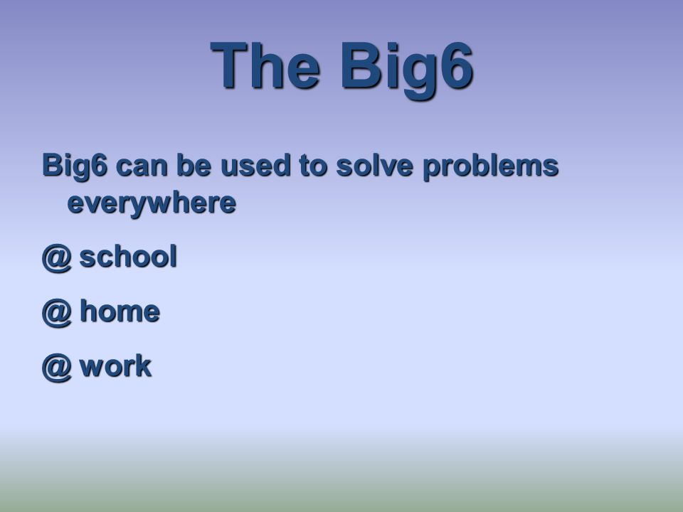 The Big6 Big6 can be used to solve problems everywhere @ school @ home @ work