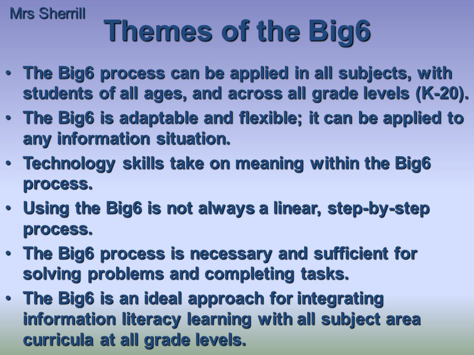 Themes of the Big6 The Big6 process can be applied in all subjects, with students of all ages, and across all grade levels (K-20).The Big6 process can be applied in all subjects, with students of all ages, and across all grade levels (K-20).