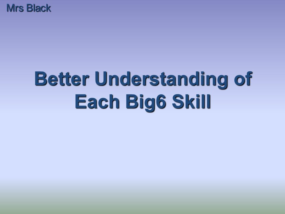 Better Understanding of Each Big6 Skill Mrs Black