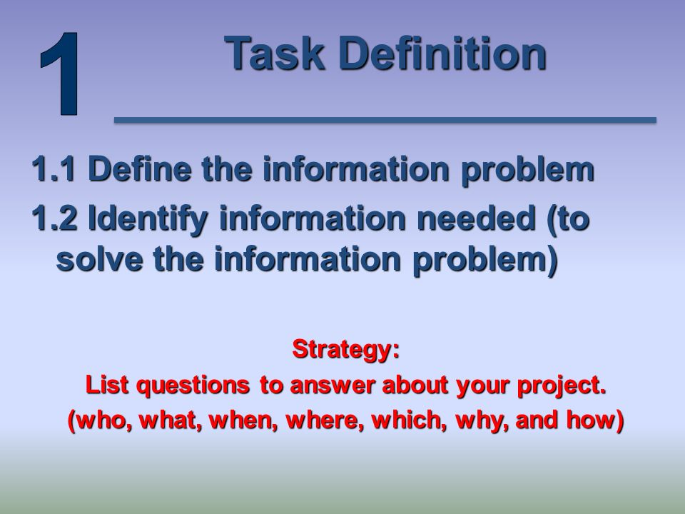Task Definition 1.1 Define the information problem 1.2 Identify information needed (to solve the information problem) Strategy: List questions to answer about your project.