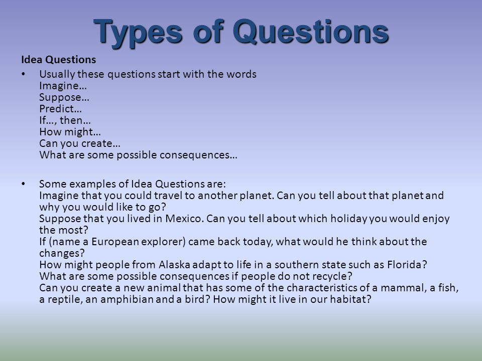 Types of Questions Idea Questions Usually these questions start with the words Imagine… Suppose… Predict… If…, then… How might… Can you create… What are some possible consequences… Some examples of Idea Questions are: Imagine that you could travel to another planet.