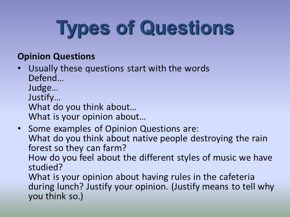 Types of Questions Opinion Questions Usually these questions start with the words Defend… Judge… Justify… What do you think about… What is your opinion about… Some examples of Opinion Questions are: What do you think about native people destroying the rain forest so they can farm.