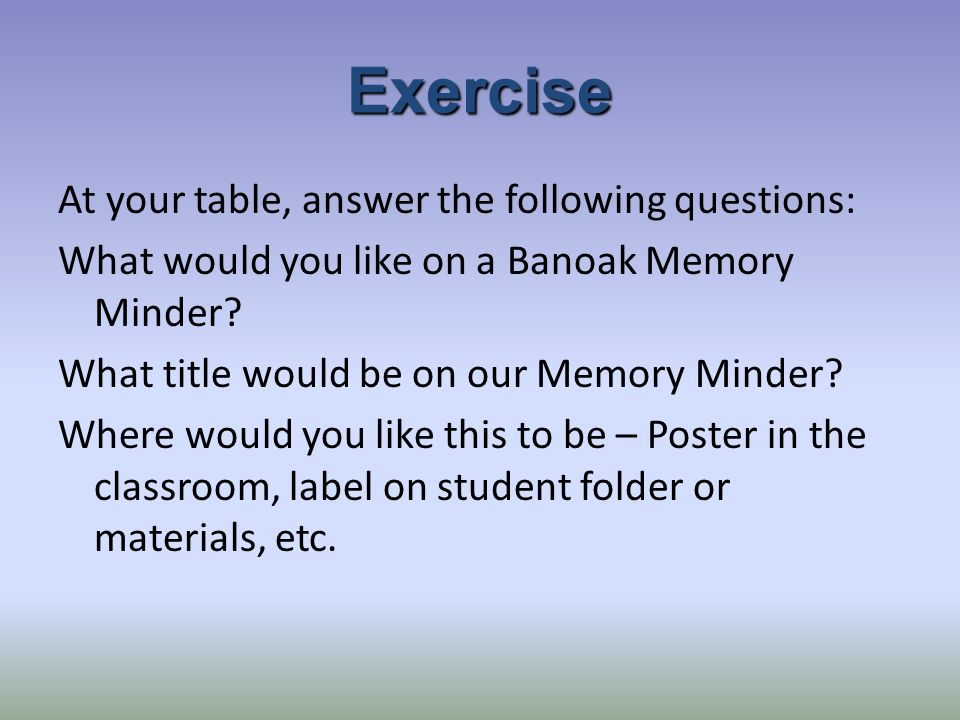 Exercise At your table, answer the following questions: What would you like on a Banoak Memory Minder.