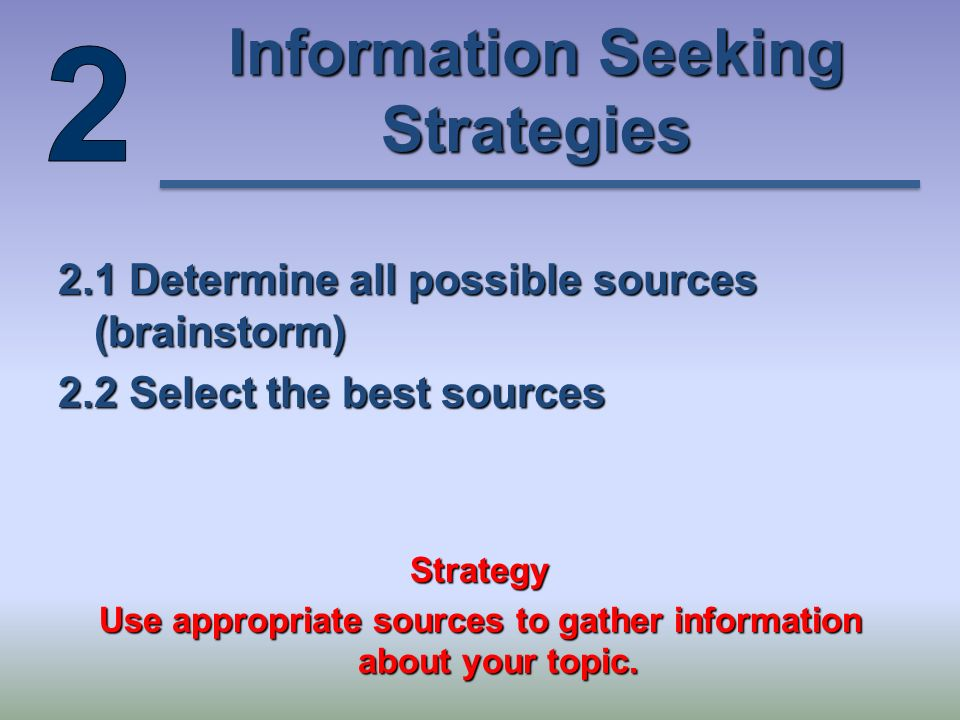 Information Seeking Strategies 2.1 Determine all possible sources (brainstorm) 2.2 Select the best sources Strategy Use appropriate sources to gather information about your topic.