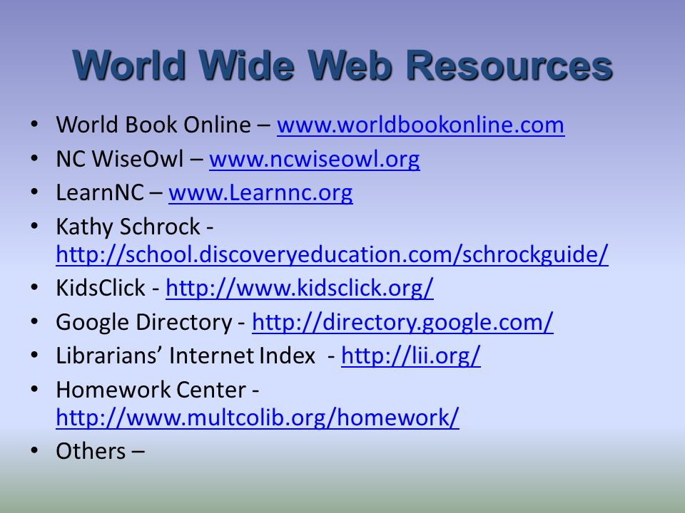 World Wide Web Resources World Book Online – www.worldbookonline.comwww.worldbookonline.com NC WiseOwl – www.ncwiseowl.orgwww.ncwiseowl.org LearnNC – www.Learnnc.orgwww.Learnnc.org Kathy Schrock - http://school.discoveryeducation.com/schrockguide/ http://school.discoveryeducation.com/schrockguide/ KidsClick - http://www.kidsclick.org/http://www.kidsclick.org/ Google Directory - http://directory.google.com/http://directory.google.com/ Librarians Internet Index - http://lii.org/http://lii.org/ Homework Center - http://www.multcolib.org/homework/ http://www.multcolib.org/homework/ Others –