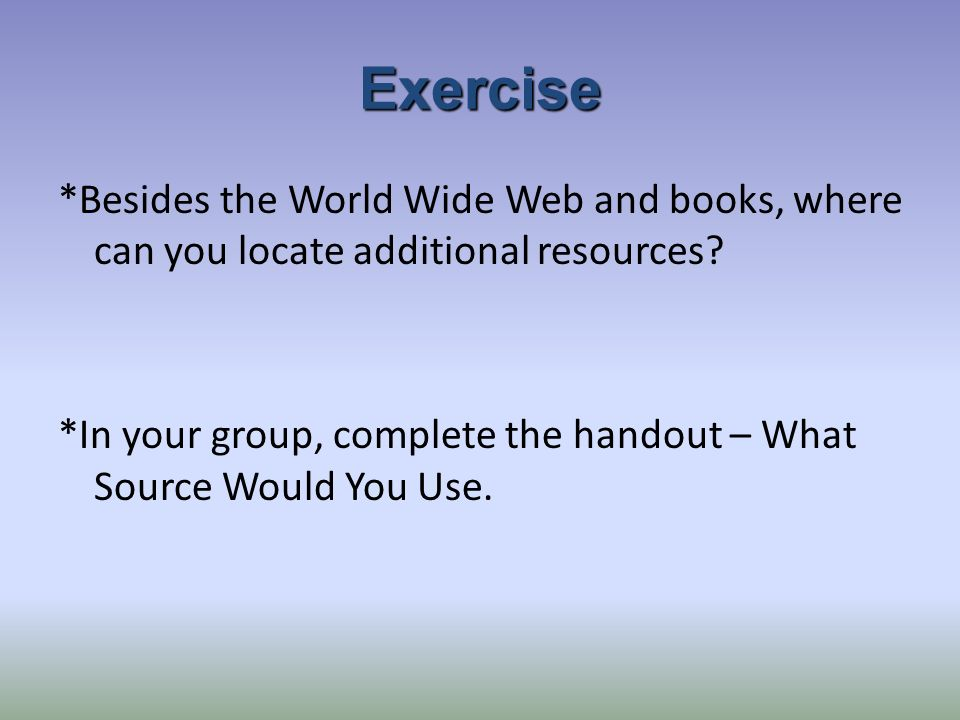 Exercise *Besides the World Wide Web and books, where can you locate additional resources.