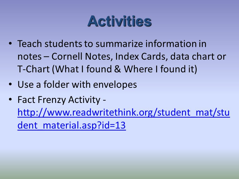 Activities Teach students to summarize information in notes – Cornell Notes, Index Cards, data chart or T-Chart (What I found & Where I found it) Use a folder with envelopes Fact Frenzy Activity - http://www.readwritethink.org/student_mat/stu dent_material.asp id=13 http://www.readwritethink.org/student_mat/stu dent_material.asp id=13