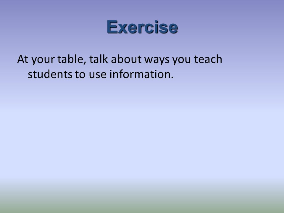 Exercise At your table, talk about ways you teach students to use information.
