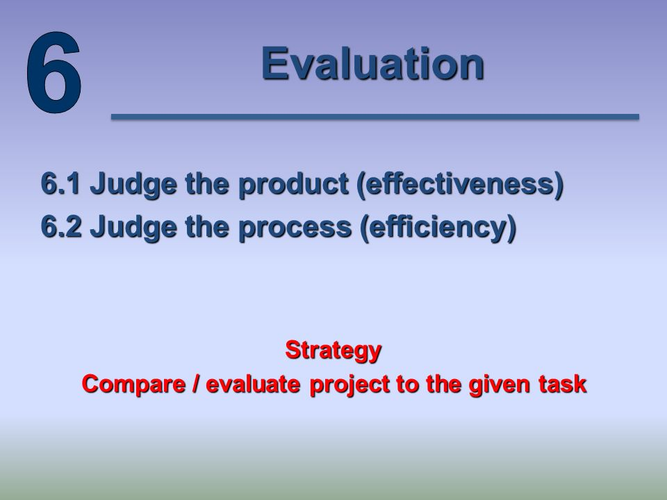 Evaluation 6.1 Judge the product (effectiveness) 6.2 Judge the process (efficiency) Strategy Compare / evaluate project to the given task