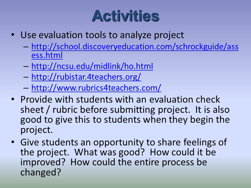 Activities Use evaluation tools to analyze project – http://school.discoveryeducation.com/schrockguide/ass ess.html http://school.discoveryeducation.com/schrockguide/ass ess.html – http://ncsu.edu/midlink/ho.html http://ncsu.edu/midlink/ho.html – http://rubistar.4teachers.org/ http://rubistar.4teachers.org/ – http://www.rubrics4teachers.com/ http://www.rubrics4teachers.com/ Provide with students with an evaluation check sheet / rubric before submitting project.