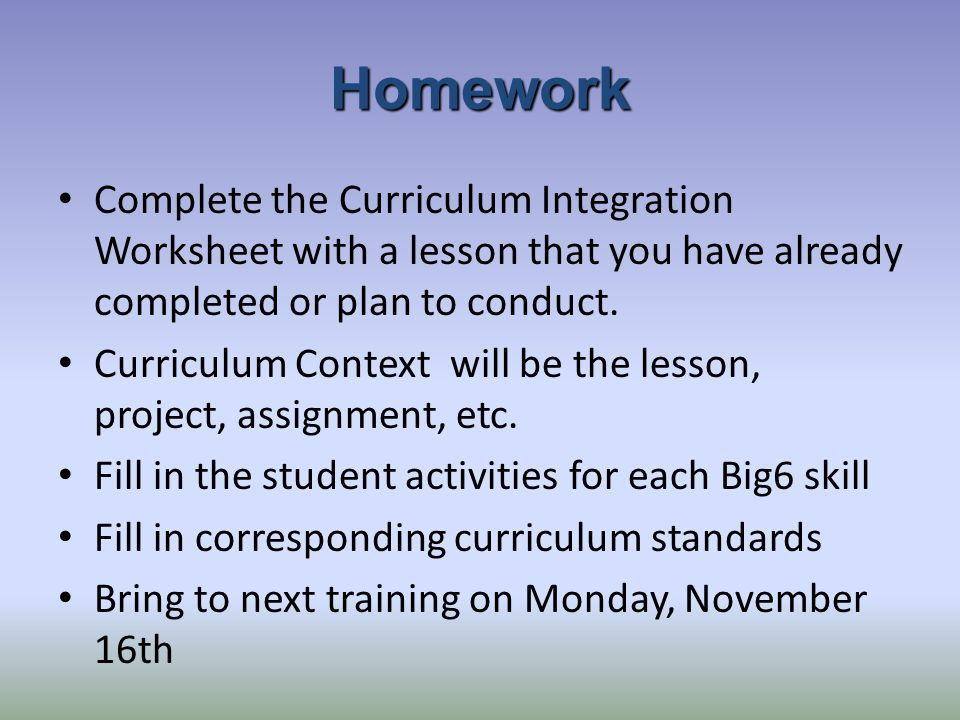 Homework Complete the Curriculum Integration Worksheet with a lesson that you have already completed or plan to conduct.