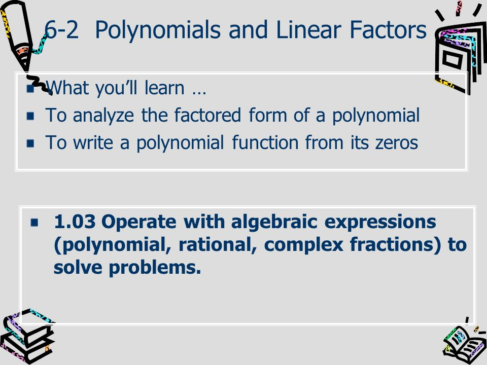 6-2 Polynomials and Linear Factors What youll learn … To analyze the factored form of a polynomial To write a polynomial function from its zeros 1.03