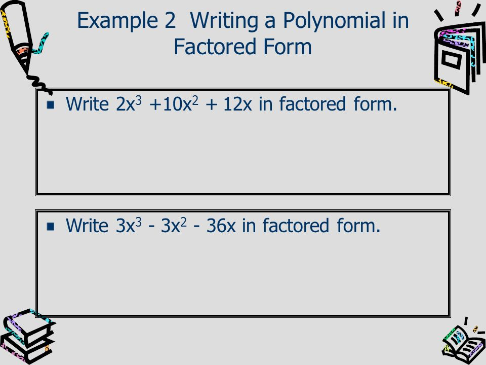 Example 2 Writing a Polynomial in Factored Form Write 2x 3 +10x 2 + 12x in factored form. Write 3x 3 - 3x 2 - 36x in factored form.