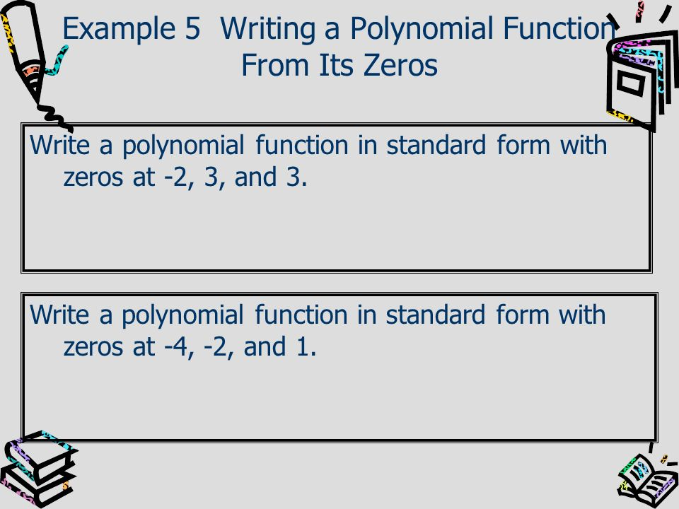 Example 5 Writing a Polynomial Function From Its Zeros Write a polynomial function in standard form with zeros at -2, 3, and 3. Write a polynomial fun