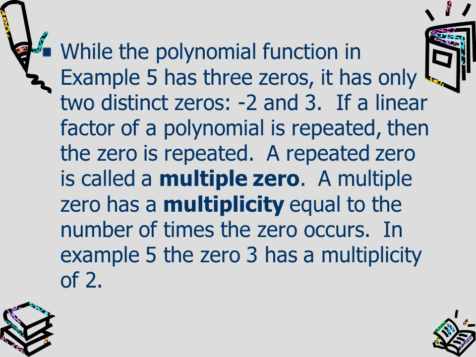While the polynomial function in Example 5 has three zeros, it has only two distinct zeros: -2 and 3. If a linear factor of a polynomial is repeated,