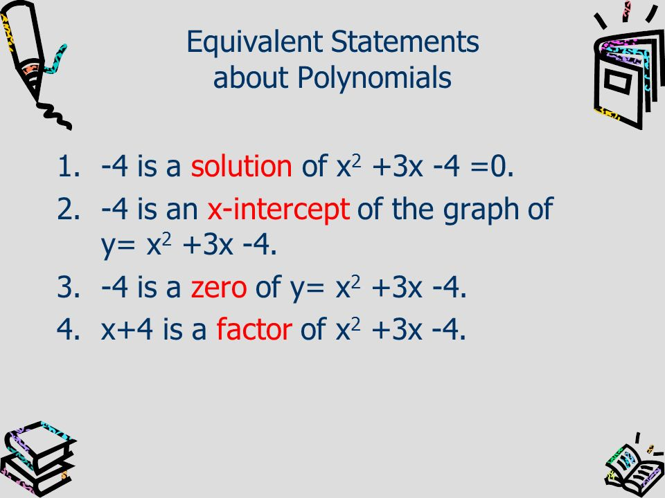 Equivalent Statements about Polynomials 1.-4 is a solution of x 2 +3x -4 =0. 2.-4 is an x-intercept of the graph of y= x 2 +3x -4. 3.-4 is a zero of y