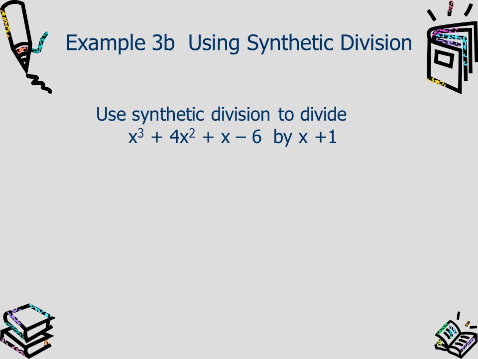 Example 3b Using Synthetic Division Use synthetic division to divide x 3 + 4x 2 + x – 6 by x +1