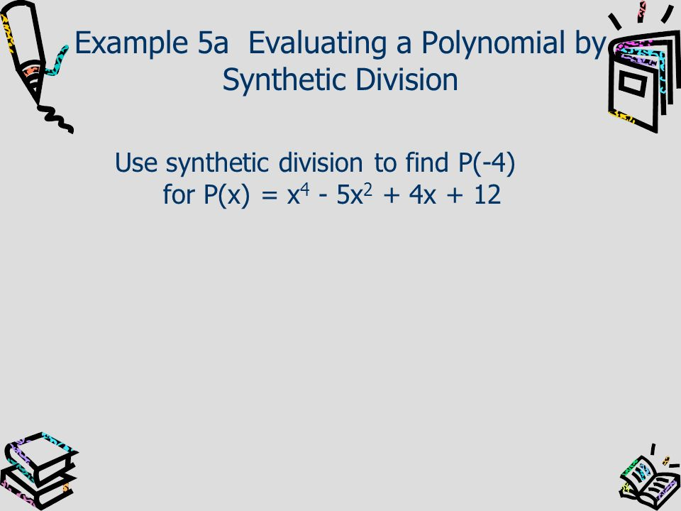 Example 5a Evaluating a Polynomial by Synthetic Division Use synthetic division to find P(-4) for P(x) = x 4 - 5x 2 + 4x + 12