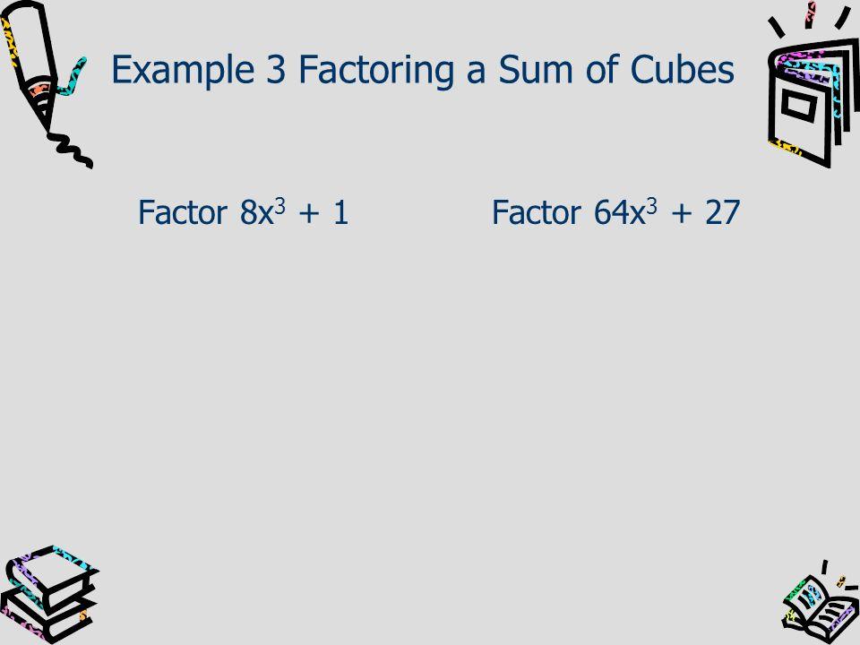 Example 3 Factoring a Sum of Cubes Factor 8x 3 + 1Factor 64x 3 + 27