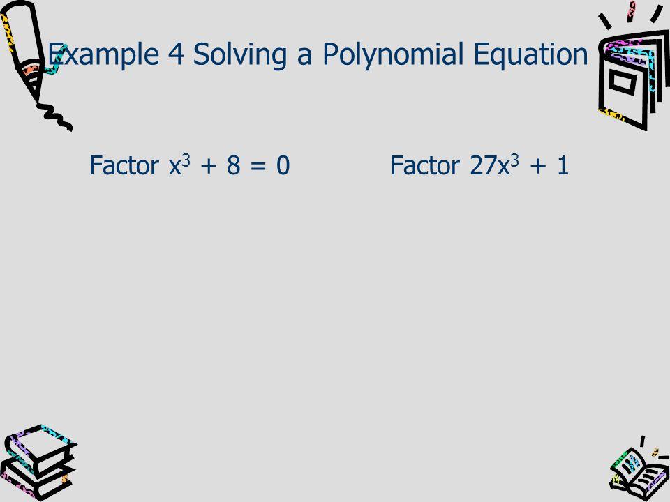 Example 4 Solving a Polynomial Equation Factor x 3 + 8 = 0Factor 27x 3 + 1