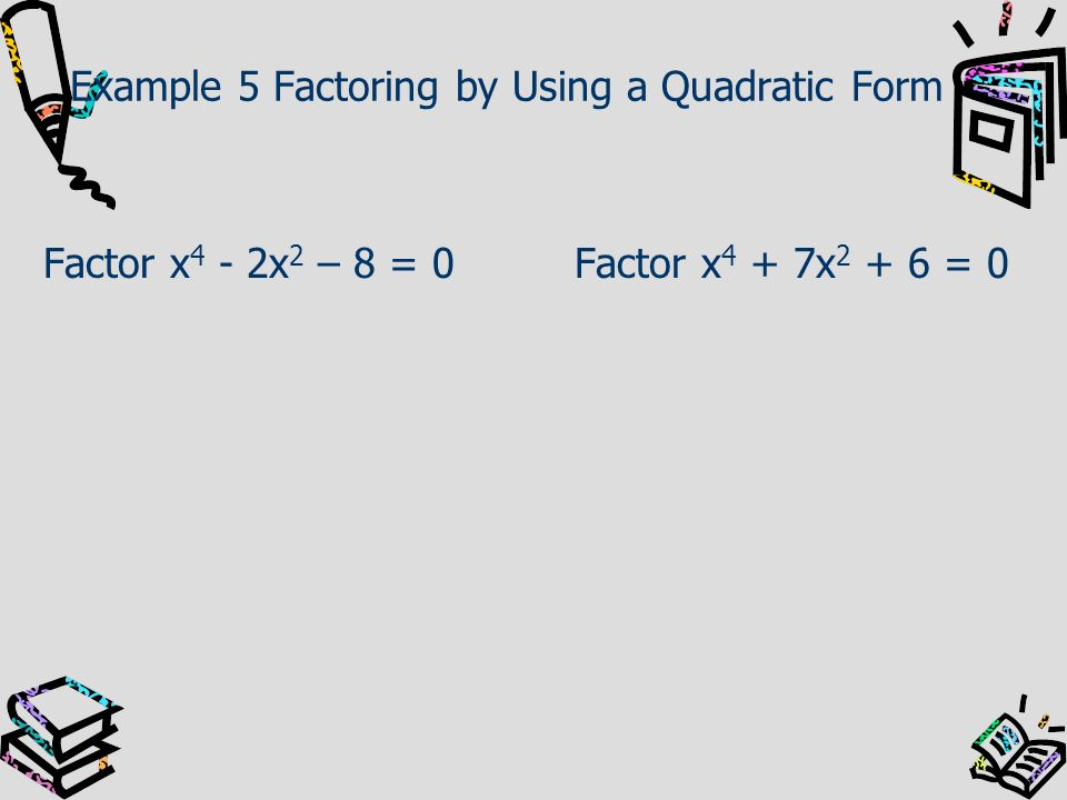 Example 5 Factoring by Using a Quadratic Form Factor x 4 - 2x 2 – 8 = 0Factor x 4 + 7x 2 + 6 = 0