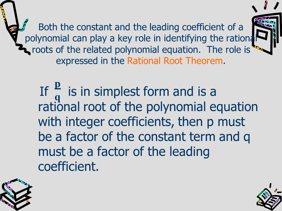 Both the constant and the leading coefficient of a polynomial can play a key role in identifying the rational roots of the related polynomial equation