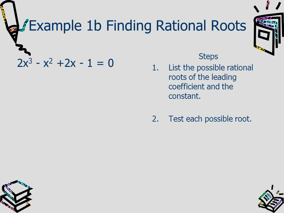 Example 1b Finding Rational Roots 2x 3 - x 2 +2x - 1 = 0 Steps 1.List the possible rational roots of the leading coefficient and the constant. 2.Test