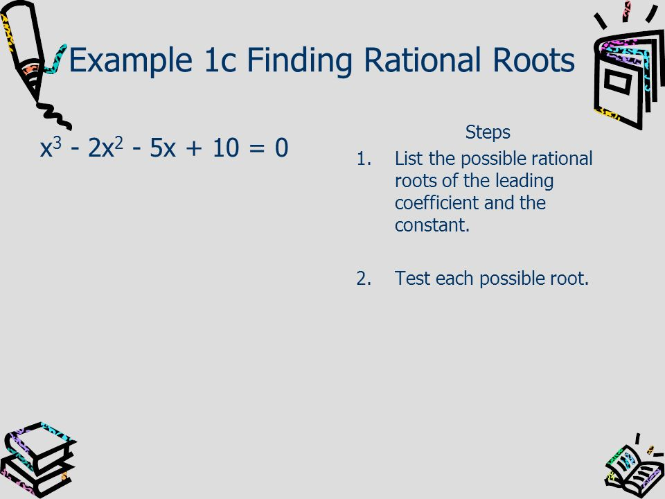 Example 1c Finding Rational Roots x 3 - 2x 2 - 5x + 10 = 0 Steps 1.List the possible rational roots of the leading coefficient and the constant. 2.Tes