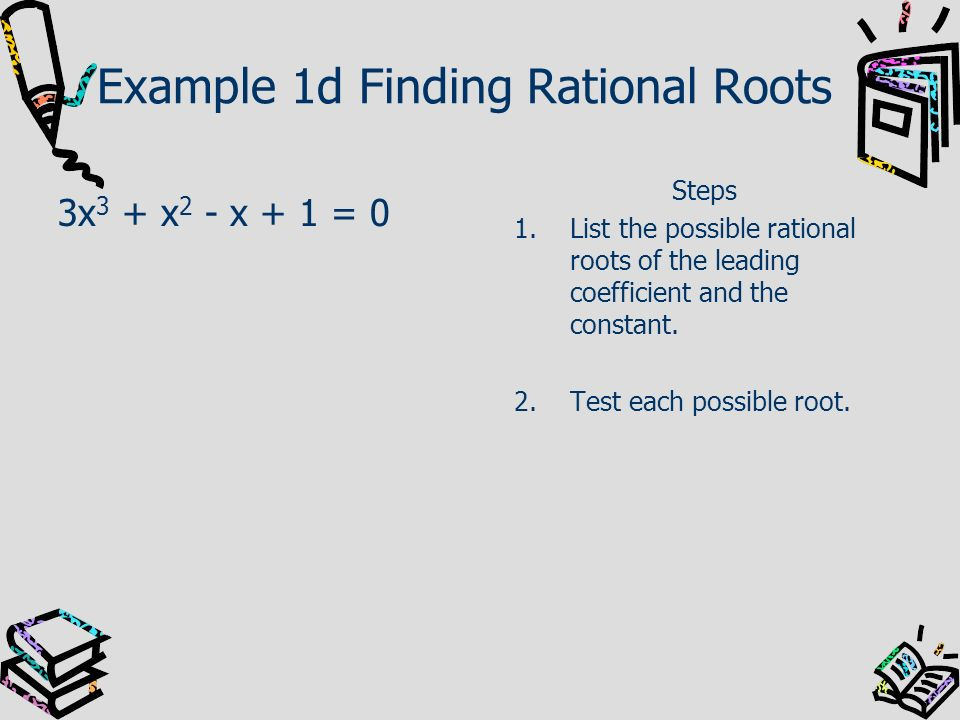 Example 1d Finding Rational Roots 3x 3 + x 2 - x + 1 = 0 Steps 1.List the possible rational roots of the leading coefficient and the constant. 2.Test