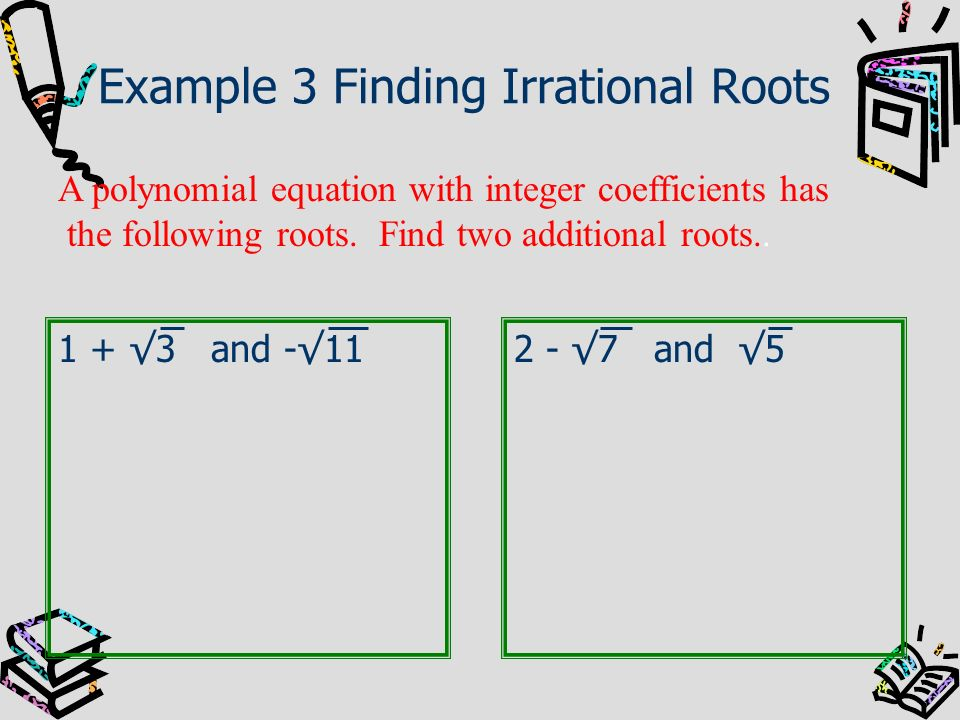 Example 3 Finding Irrational Roots 1 + 3 and -11 A polynomial equation with integer coefficients has the following roots. Find two additional roots..