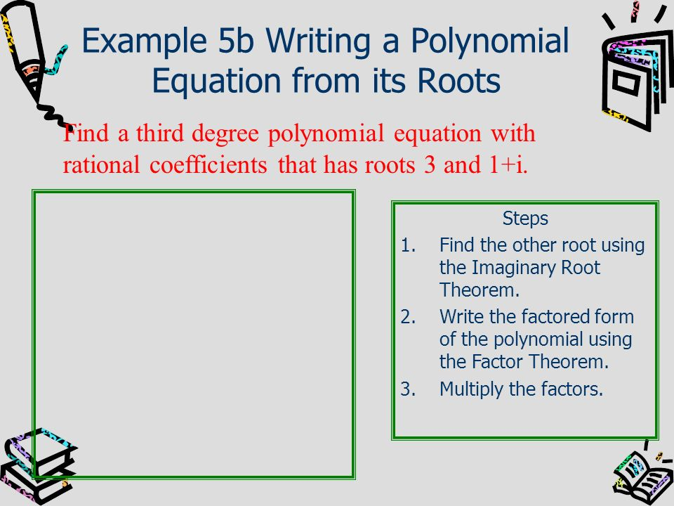 Example 5b Writing a Polynomial Equation from its Roots Find a third degree polynomial equation with rational coefficients that has roots 3 and 1+i. S