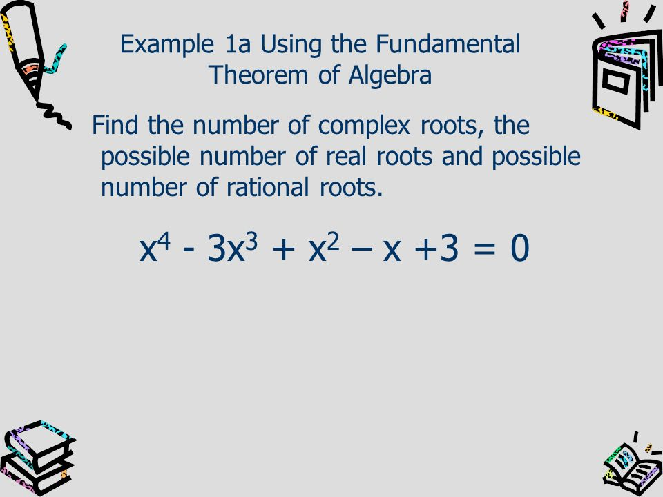 Example 1a Using the Fundamental Theorem of Algebra Find the number of complex roots, the possible number of real roots and possible number of rationa