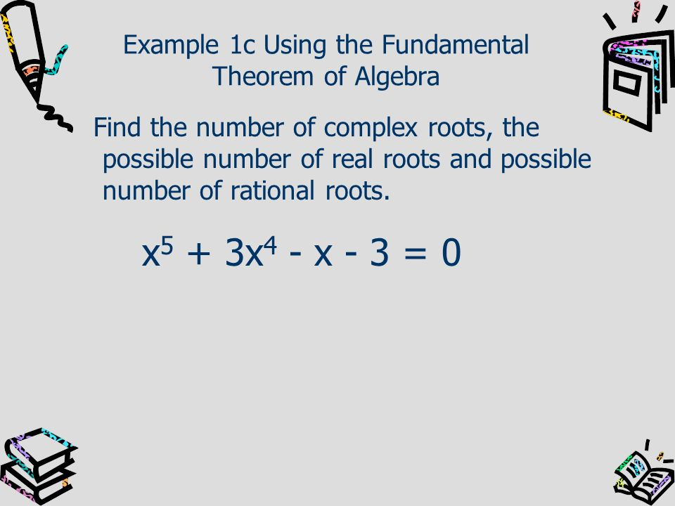 Example 1c Using the Fundamental Theorem of Algebra Find the number of complex roots, the possible number of real roots and possible number of rationa