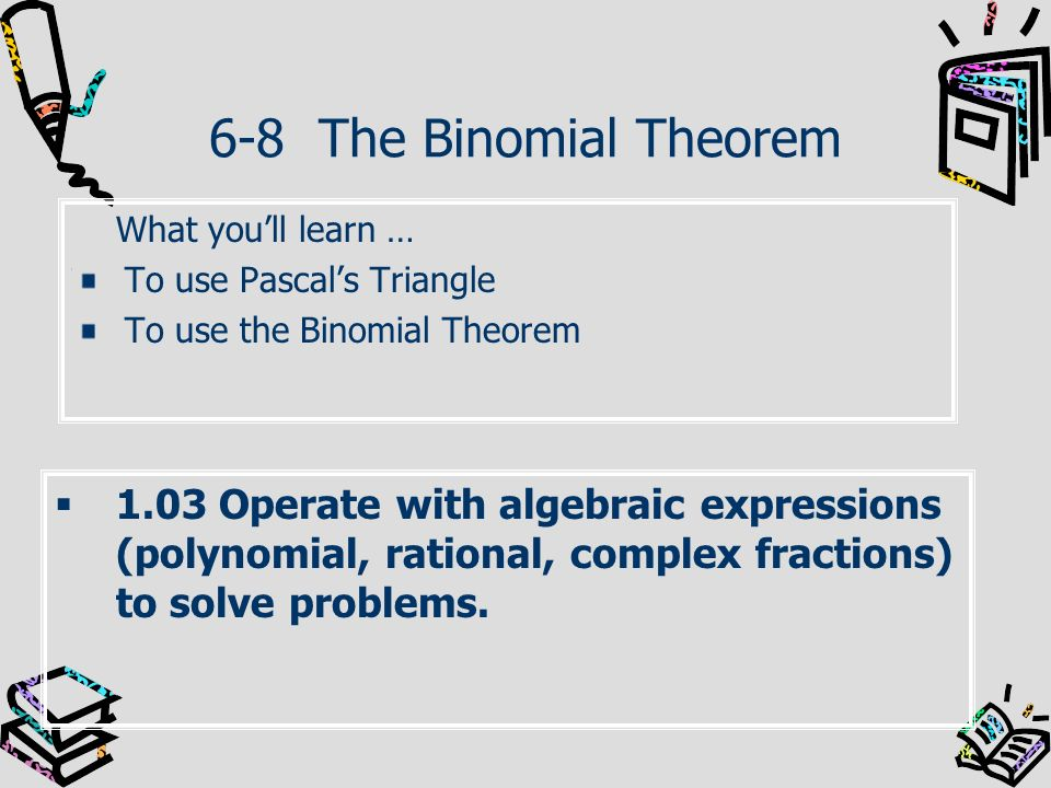 6-8 The Binomial Theorem What youll learn … To use Pascals Triangle To use the Binomial Theorem 1.03 Operate with algebraic expressions (polynomial, r