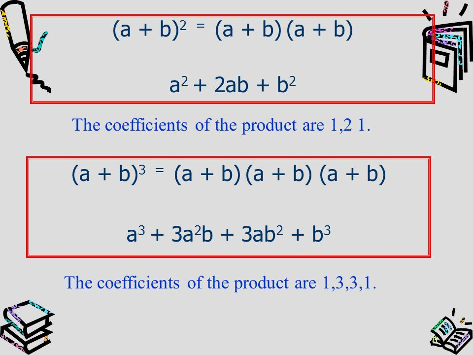 (a + b) 2 = (a + b) (a + b) a 2 + 2ab + b 2 (a + b) 3 = (a + b) (a + b) (a + b) a 3 + 3a 2 b + 3ab 2 + b 3 The coefficients of the product are 1,2 1.