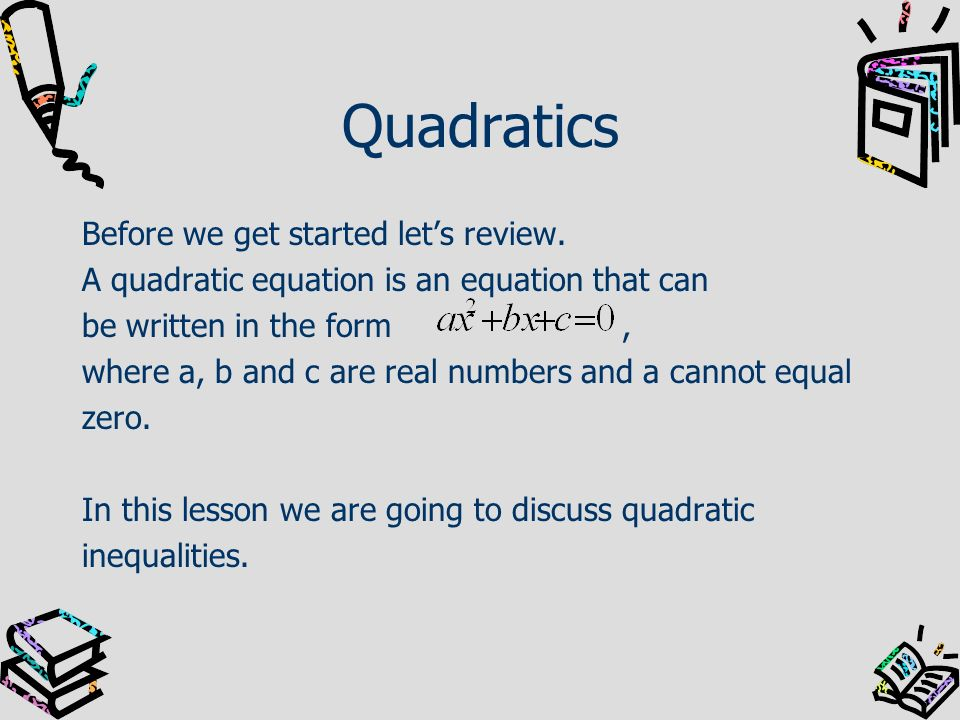 Quadratics Before we get started lets review. A quadratic equation is an equation that can be written in the form, where a, b and c are real numbers a