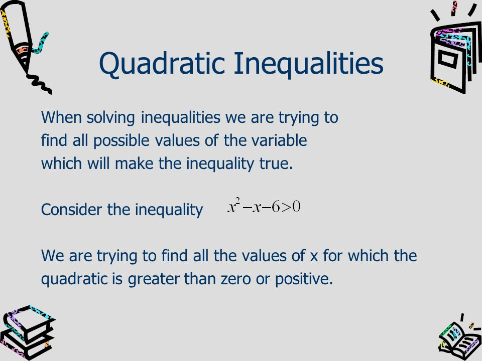 Quadratic Inequalities When solving inequalities we are trying to find all possible values of the variable which will make the inequality true. Consid