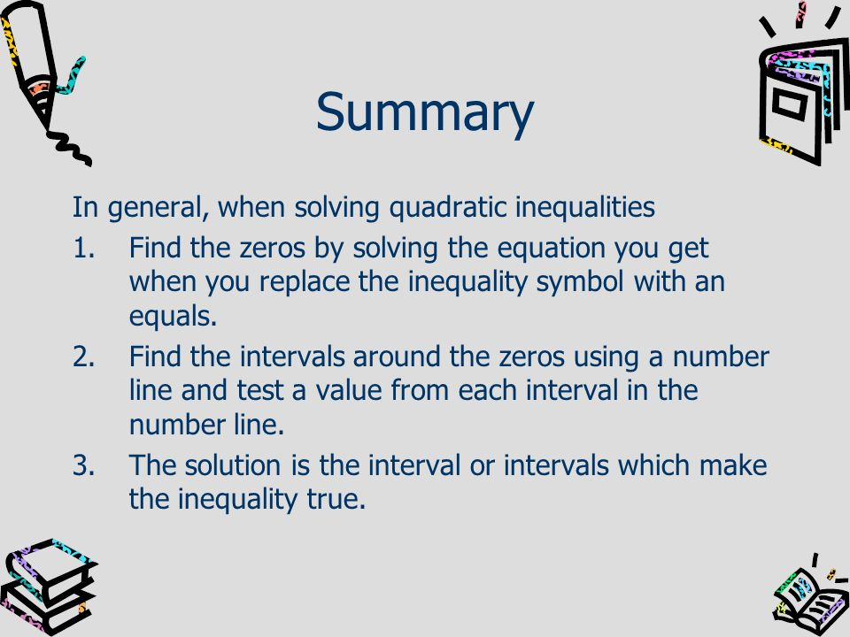 Summary In general, when solving quadratic inequalities 1.Find the zeros by solving the equation you get when you replace the inequality symbol with a