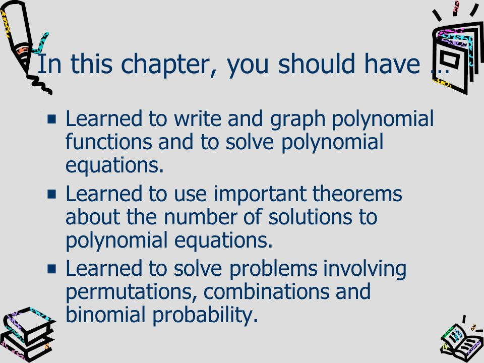 In this chapter, you should have … Learned to write and graph polynomial functions and to solve polynomial equations. Learned to use important theorem