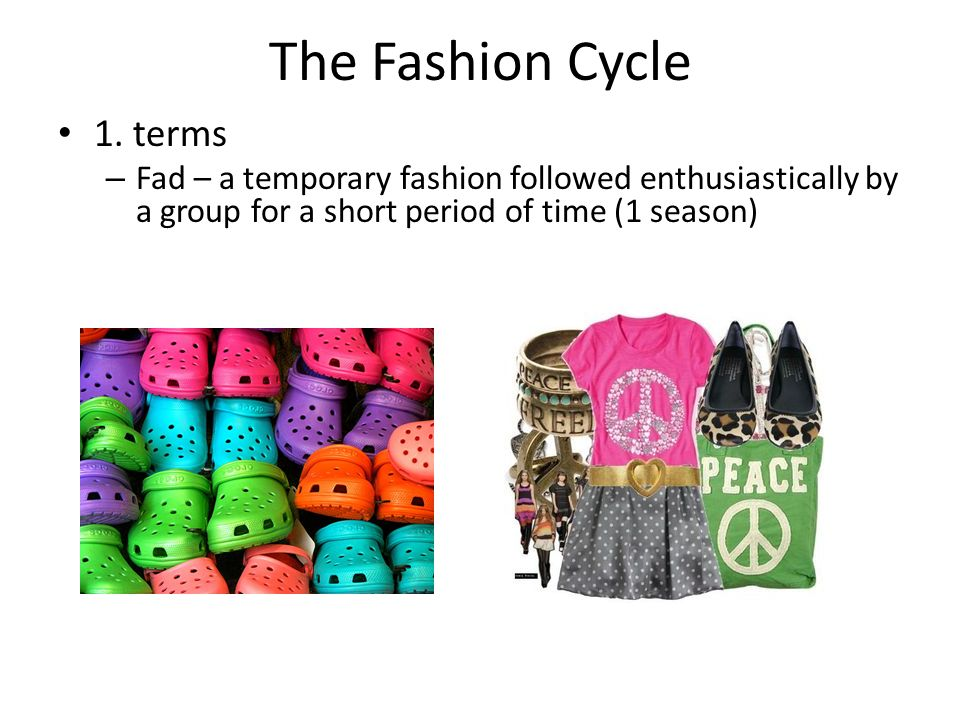The Fashion Cycle 1. terms – Fad – a temporary fashion followed enthusiastically by a group for a short period of time (1 season)